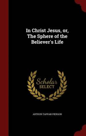 In Christ Jesus, Or, the Sphere of the Believer's Life