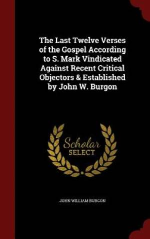 The Last Twelve Verses of the Gospel According to S. Mark Vindicated Against Recent Critical Objectors & Established by John W. Burgon