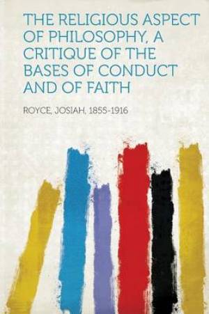 The Religious Aspect of Philosophy, a Critique of the Bases of Conduct and of Faith
