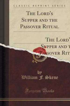 """The Lord's Supper and the Passover Ritual: Being a Translation of the Substance of Professor Bickell's Work Termed """"Mess Und Pascha;"""" (Classic Reprint"""