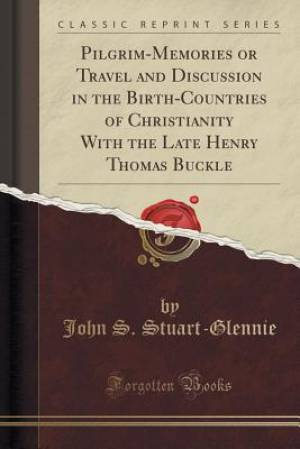 Pilgrim-Memories or Travel and Discussion in the Birth-Countries of Christianity With the Late Henry Thomas Buckle (Classic Reprint)