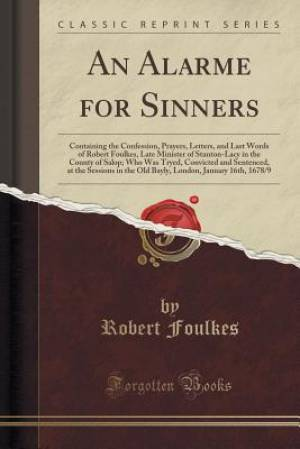 An Alarme for Sinners: Containing the Confession, Prayers, Letters, and Last Words of Robert Foulkes, Late Minister of Stanton-Lacy in the County of S
