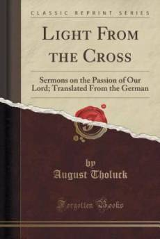 Light From the Cross: Sermons on the Passion of Our Lord; Translated From the German (Classic Reprint)