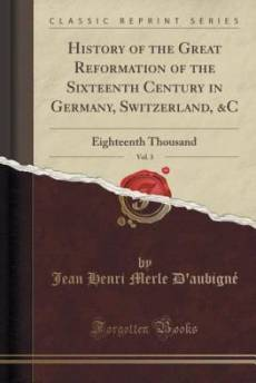 History of the Great Reformation of the Sixteenth Century in Germany, Switzerland, &C, Vol. 3: Eighteenth Thousand (Classic Reprint)