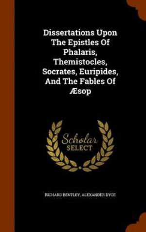 Dissertations Upon the Epistles of Phalaris, Themistocles, Socrates, Euripides, and the Fables of Aesop