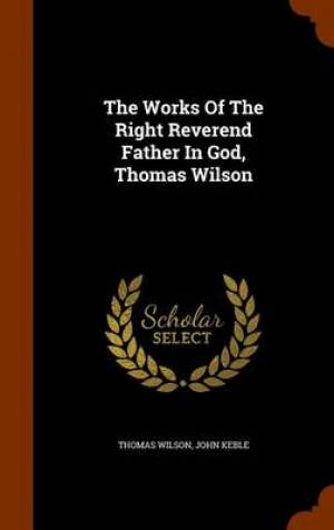 The Works of the Right Reverend Father in God, Thomas Wilson