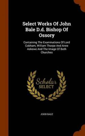 Select Works of John Bale D.D. Bishop of Ossory