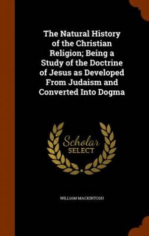 The Natural History of the Christian Religion; Being a Study of the Doctrine of Jesus as Developed from Judaism and Converted Into Dogma