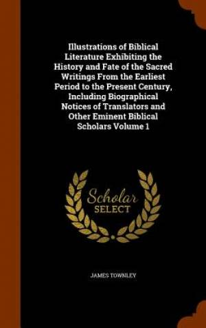 Illustrations of Biblical Literature Exhibiting the History and Fate of the Sacred Writings from the Earliest Period to the Present Century, Including Biographical Notices of Translators and Other Eminent Biblical Scholars Volume 1