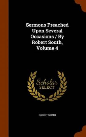 Sermons Preached Upon Several Occasions / By Robert South, Volume 4