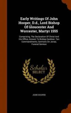 Early Writings of John Hooper, D.D., Lord Bishop of Gloucester and Worcester, Martyr 1555