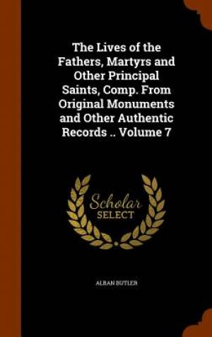 The Lives of the Fathers, Martyrs and Other Principal Saints, Comp. from Original Monuments and Other Authentic Records .. Volume 7