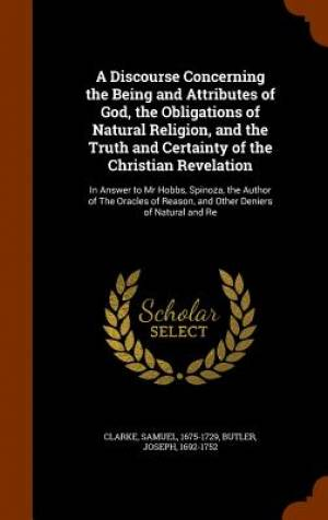 A Discourse Concerning the Being and Attributes of God, the Obligations of Natural Religion, and the Truth and Certainty of the Christian Revelation