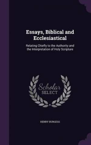 Essays, Biblical and Ecclesiastical: Relating Chiefly to the Authority and the Interpretation of Holy Scripture