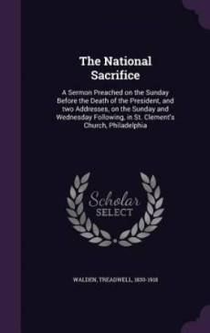 The National Sacrifice: A Sermon Preached on the Sunday Before the Death of the President, and two Addresses, on the Sunday and Wednesday Following, i