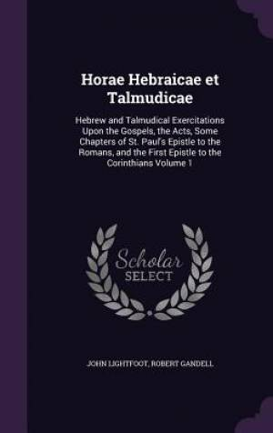 Horae Hebraicae et Talmudicae: Hebrew and Talmudical Exercitations Upon the Gospels, the Acts, Some Chapters of St. Paul's Epistle to the Romans, and