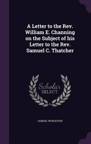 A Letter to the Rev. William E. Channing on the Subject of his Letter to the Rev. Samuel C. Thatcher