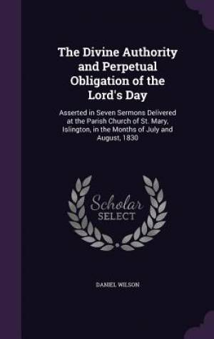 The Divine Authority and Perpetual Obligation of the Lord's Day: Asserted in Seven Sermons Delivered at the Parish Church of St. Mary, Islington, in t