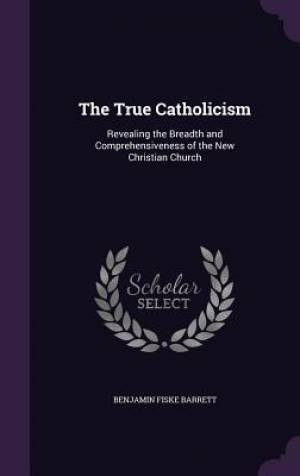 The True Catholicism: Revealing the Breadth and Comprehensiveness of the New Christian Church