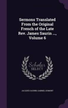 Sermons Translated from the Original French of the Late REV. James Saurin ..., Volume 6