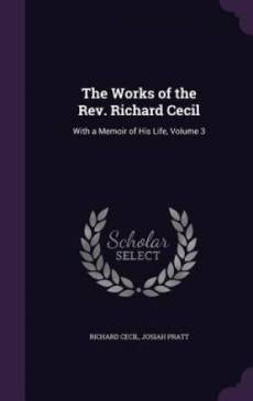 The Works of the Rev. Richard Cecil: With a Memoir of His Life, Volume 3