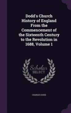 Dodd's Church History of England From the Commencement of the Sixteenth Century to the Revolution in 1688, Volume 1