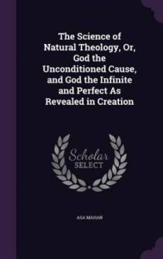 The Science of Natural Theology, Or, God the Unconditioned Cause, and God the Infinite and Perfect As Revealed in Creation