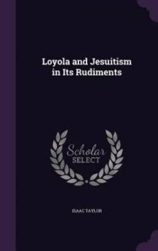 Loyola and Jesuitism in Its Rudiments