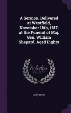 A Sermon, Delivered at Westfield, November 18th, 1817; At the Funeral of Maj. Gen. William Shepard, Aged Eighty