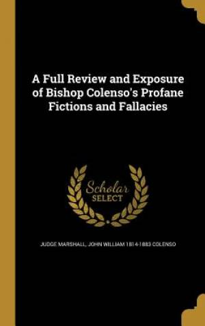 A Full Review and Exposure of Bishop Colenso's Profane Fictions and Fallacies