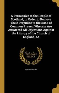 A Persuasive to the People of Scotland, in Order to Remove Their Prejudice to the Book of Common Prayer. Wherein Are Answered All Objections Against the Liturgy of the Church of England, &C