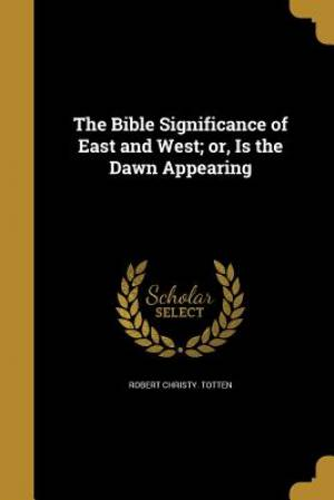The Bible Significance of East and West; Or, Is the Dawn Appearing