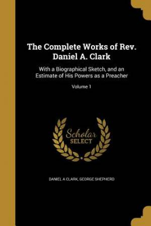 The Complete Works of REV. Daniel A. Clark