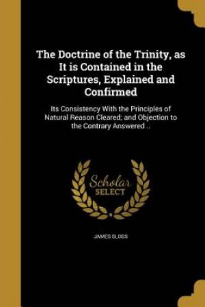 The Doctrine of the Trinity, as It Is Contained in the Scriptures, Explained and Confirmed