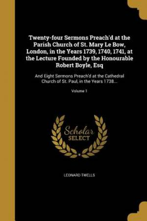 Twenty-Four Sermons Preach'd at the Parish Church of St. Mary Le Bow, London, in the Years 1739, 1740, 1741, at the Lecture Founded by the Honourable Robert Boyle, Esq