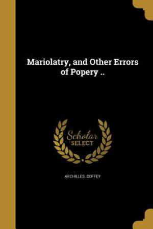 Mariolatry, and Other Errors of Popery ..
