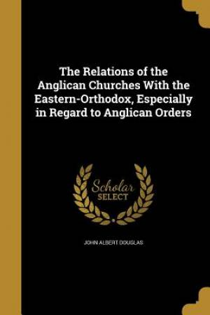 The Relations of the Anglican Churches with the Eastern-Orthodox, Especially in Regard to Anglican Orders