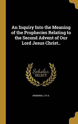 An Inquiry Into the Meaning of the Prophecies Relating to the Second Advent of Our Lord Jesus Christ..