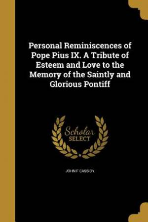 Personal Reminiscences of Pope Pius IX. a Tribute of Esteem and Love to the Memory of the Saintly and Glorious Pontiff