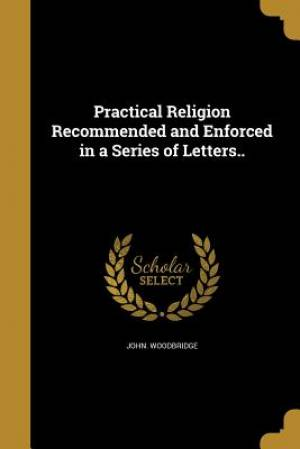 Practical Religion Recommended and Enforced in a Series of Letters..