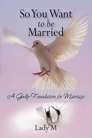 So You Want to Be Married: A Godly Foundation for Marriage