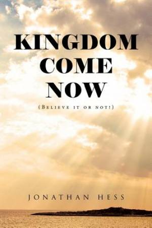 Kingdom Come Now: (Believe it or not!)