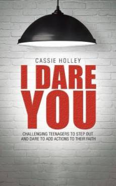 I Dare You: Challenging Teenagers to Step Out and Dare to Add Actions to Their Faith