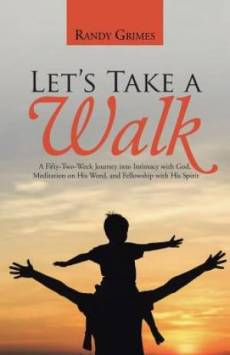 Let's Take a Walk: A Fifty-Two-Week Journey into Intimacy with God, Meditation on His Word, and Fellowship with His Spirit