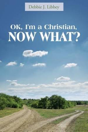 Ok, I'm a Christian, Now What?