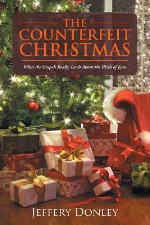 The Counterfeit Christmas: What the Gospels Really Teach About the Birth of Jesus