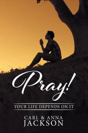 PRAY!: Your Life Depends on It
