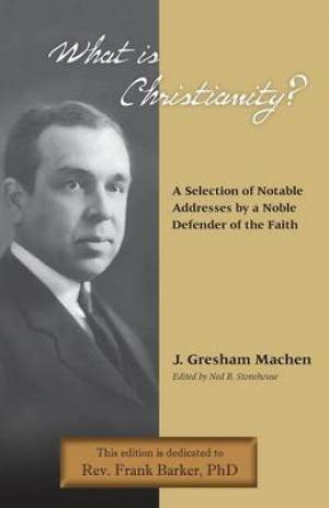 What Is Christianity? Notable Addresses from a Noble Defender of the Faith