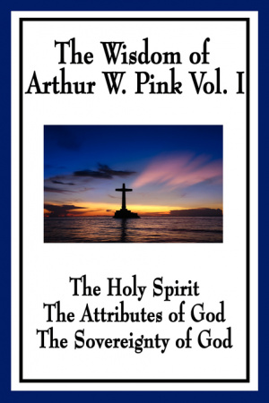 The Wisdom of Arthur W. Pink Vol I