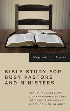 Bible Study for Busy Pastors and Ministers: Ready-Made Lessons to Transform Members Into Disciples and an Audience Into an Army